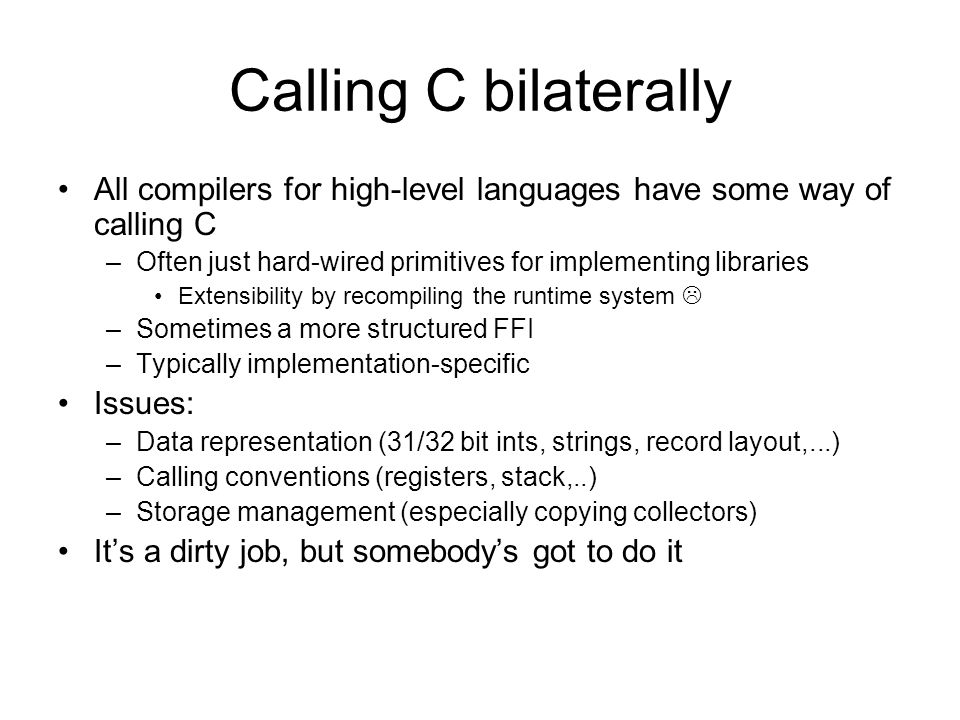 Calling C bilaterally All compilers for high-level languages have some way of calling C –Often just hard-wired primitives for implementing libraries Extensibility by recompiling the runtime system –Sometimes a more structured FFI –Typically implementation-specific Issues: –Data representation (31/32 bit ints, strings, record layout,...) –Calling conventions (registers, stack,..) –Storage management (especially copying collectors) Its a dirty job, but somebodys got to do it