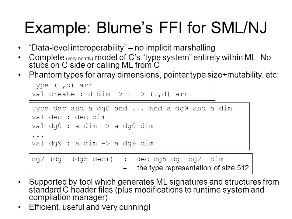 Example: Blumes FFI for SML/NJ Data-level interoperability – no implicit marshalling Complete (very nearly) model of Cs type system entirely within ML.