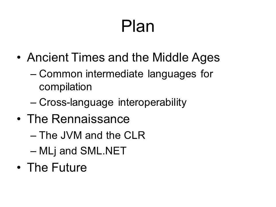 Plan Ancient Times and the Middle Ages –Common intermediate languages for compilation –Cross-language interoperability The Rennaissance –The JVM and the CLR –MLj and SML.NET The Future