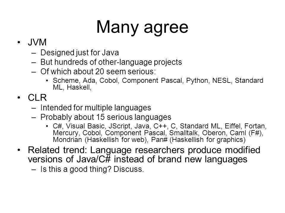 Many agree JVM –Designed just for Java –But hundreds of other-language projects –Of which about 20 seem serious: Scheme, Ada, Cobol, Component Pascal, Python, NESL, Standard ML, Haskell, CLR –Intended for multiple languages –Probably about 15 serious languages C#, Visual Basic, JScript, Java, C++, C, Standard ML, Eiffel, Fortan, Mercury, Cobol, Component Pascal, Smalltalk, Oberon, Caml (F#), Mondrian (Haskellish for web), Pan# (Haskellish for graphics) Related trend: Language researchers produce modified versions of Java/C# instead of brand new languages –Is this a good thing.