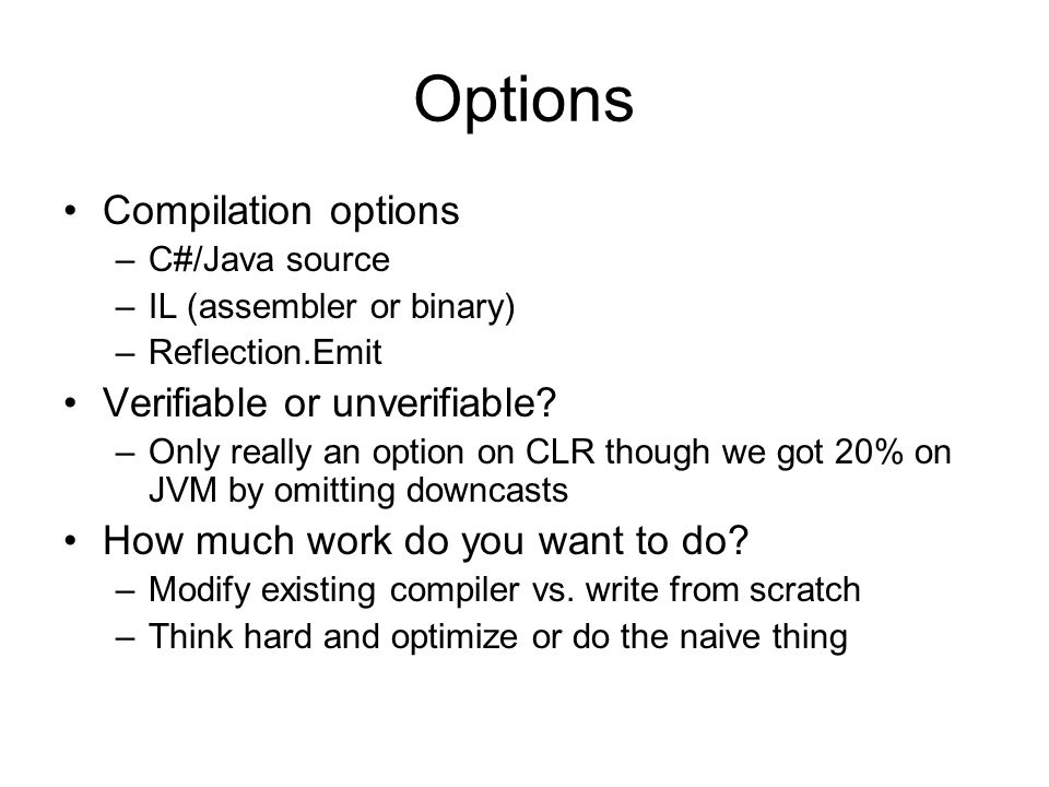 Options Compilation options –C#/Java source –IL (assembler or binary) –Reflection.Emit Verifiable or unverifiable.