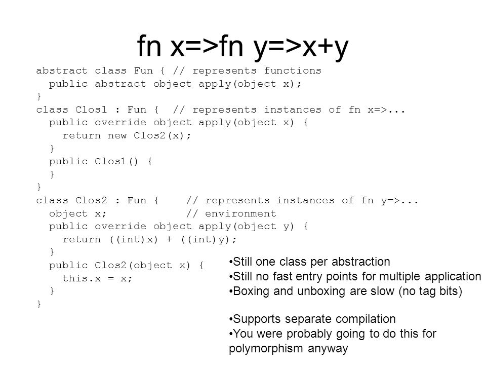 fn x=>fn y=>x+y abstract class Fun { // represents functions public abstract object apply(object x); } class Clos1 : Fun { // represents instances of fn x=>...