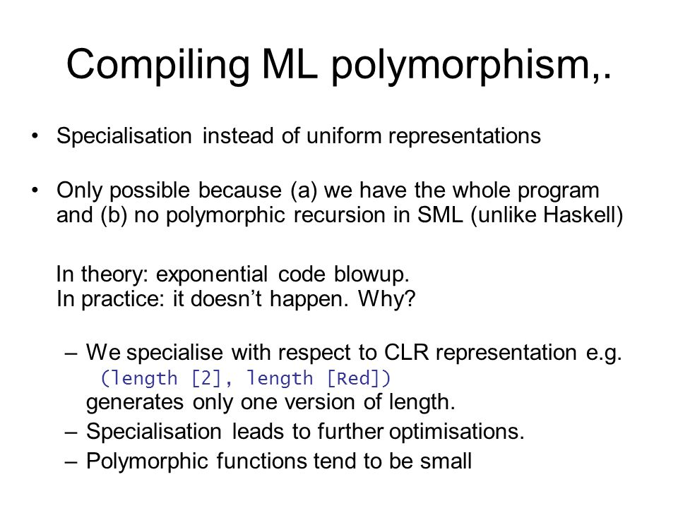Compiling ML polymorphism,. Specialisation instead of uniform representations Only possible because (a) we have the whole program and (b) no polymorph