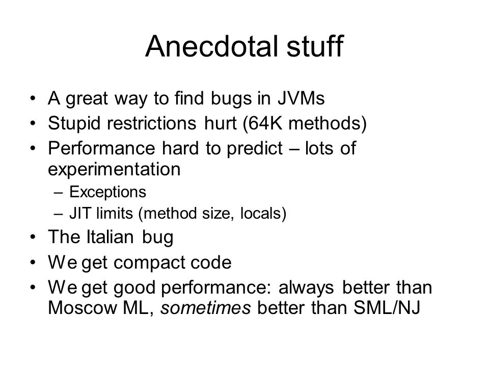Anecdotal stuff A great way to find bugs in JVMs Stupid restrictions hurt (64K methods) Performance hard to predict – lots of experimentation –Exceptions –JIT limits (method size, locals) The Italian bug We get compact code We get good performance: always better than Moscow ML, sometimes better than SML/NJ