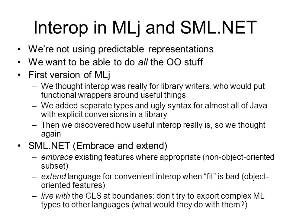 Interop in MLj and SML.NET Were not using predictable representations We want to be able to do all the OO stuff First version of MLj –We thought interop was really for library writers, who would put functional wrappers around useful things –We added separate types and ugly syntax for almost all of Java with explicit conversions in a library –Then we discovered how useful interop really is, so we thought again SML.NET (Embrace and extend) –embrace existing features where appropriate (non-object-oriented subset) –extend language for convenient interop when fit is bad (object- oriented features) –live with the CLS at boundaries: dont try to export complex ML types to other languages (what would they do with them )