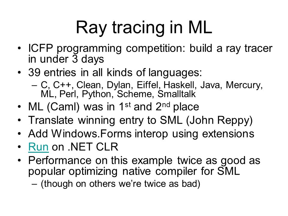 Ray tracing in ML ICFP programming competition: build a ray tracer in under 3 days 39 entries in all kinds of languages: –C, C++, Clean, Dylan, Eiffel, Haskell, Java, Mercury, ML, Perl, Python, Scheme, Smalltalk ML (Caml) was in 1 st and 2 nd place Translate winning entry to SML (John Reppy) Add Windows.Forms interop using extensions Run on.NET CLRRun Performance on this example twice as good as popular optimizing native compiler for SML –(though on others were twice as bad)