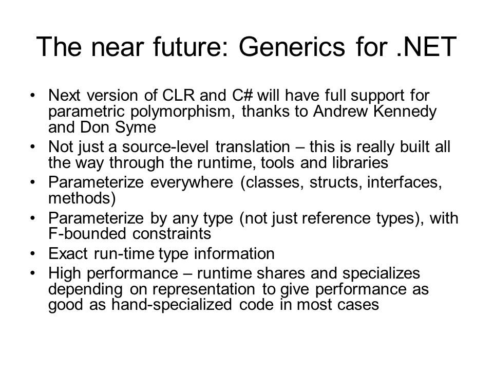The near future: Generics for.NET Next version of CLR and C# will have full support for parametric polymorphism, thanks to Andrew Kennedy and Don Syme Not just a source-level translation – this is really built all the way through the runtime, tools and libraries Parameterize everywhere (classes, structs, interfaces, methods) Parameterize by any type (not just reference types), with F-bounded constraints Exact run-time type information High performance – runtime shares and specializes depending on representation to give performance as good as hand-specialized code in most cases