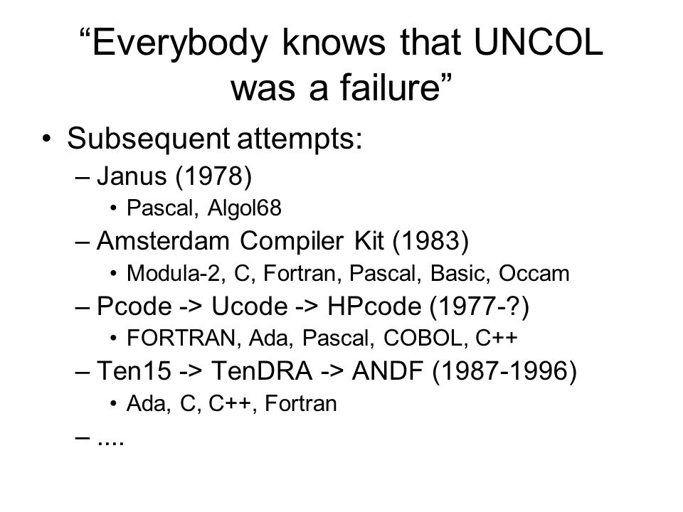 Everybody knows that UNCOL was a failure Subsequent attempts: –Janus (1978) Pascal, Algol68 –Amsterdam Compiler Kit (1983) Modula-2, C, Fortran, Pascal, Basic, Occam –Pcode -> Ucode -> HPcode (1977- ) FORTRAN, Ada, Pascal, COBOL, C++ –Ten15 -> TenDRA -> ANDF (1987-1996) Ada, C, C++, Fortran –....