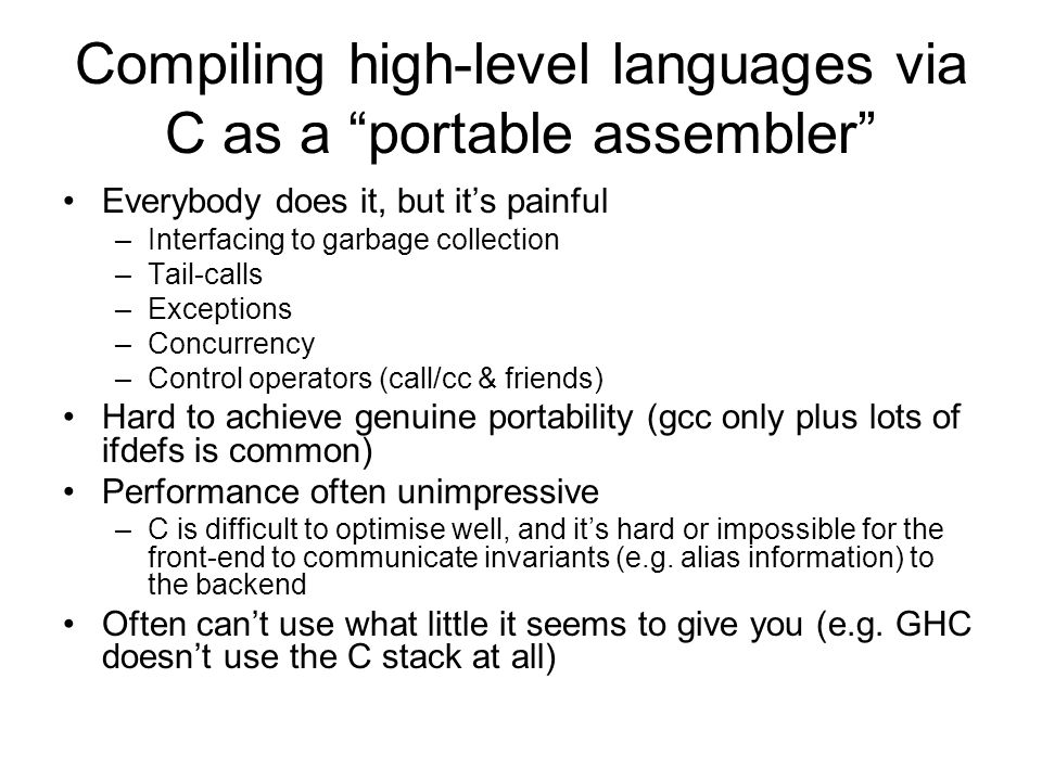 Ramsey, Peyton Jones, Reig: C-- C-like, but explicitly designed as a portable assembler for high-level languages Hooks for communication with runtime system (e.g.
