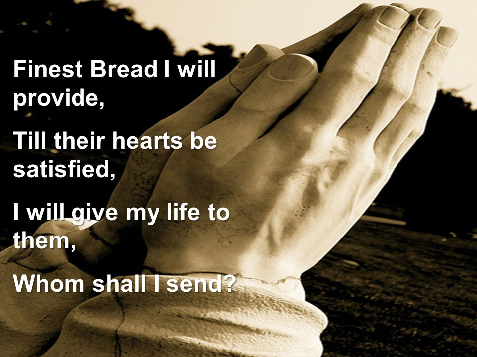 Finest Bread I will provide, Till their hearts be satisfied, I will give my life to them, Whom shall I send?