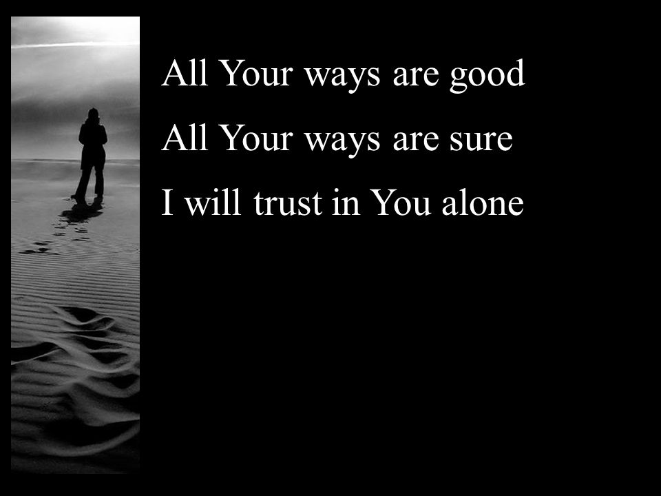 All Your ways are good All Your ways are sure I will trust in You alone