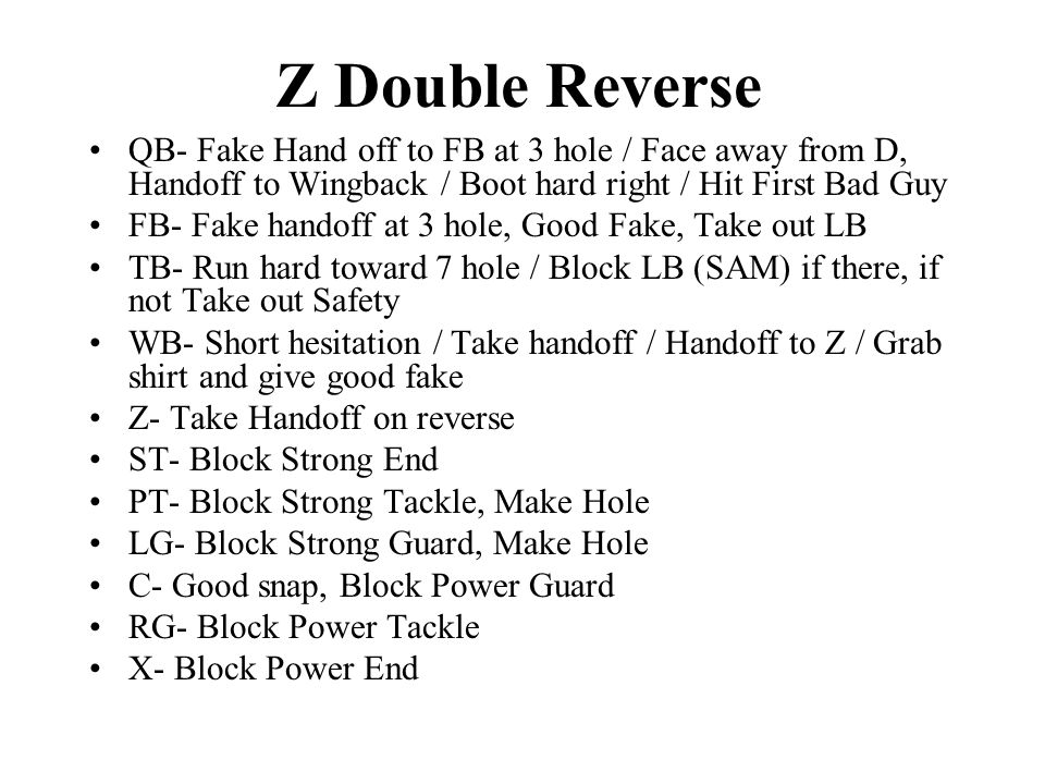 Z Double Reverse QB- Fake Hand off to FB at 3 hole / Face away from D, Handoff to Wingback / Boot hard right / Hit First Bad Guy FB- Fake handoff at 3 hole, Good Fake, Take out LB TB- Run hard toward 7 hole / Block LB (SAM) if there, if not Take out Safety WB- Short hesitation / Take handoff / Handoff to Z / Grab shirt and give good fake Z- Take Handoff on reverse ST- Block Strong End PT- Block Strong Tackle, Make Hole LG- Block Strong Guard, Make Hole C- Good snap, Block Power Guard RG- Block Power Tackle X- Block Power End