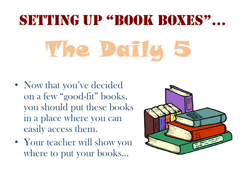 Setting up Book Boxes… Now that youve decided on a few good-fit books, you should put these books in a place where you can easily access them. Your te