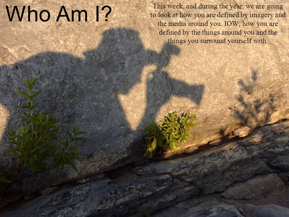 Who Am I? This week, and during the year, we are going to look at how you are defined by imagery and the media around you. IOW, how you are defined by