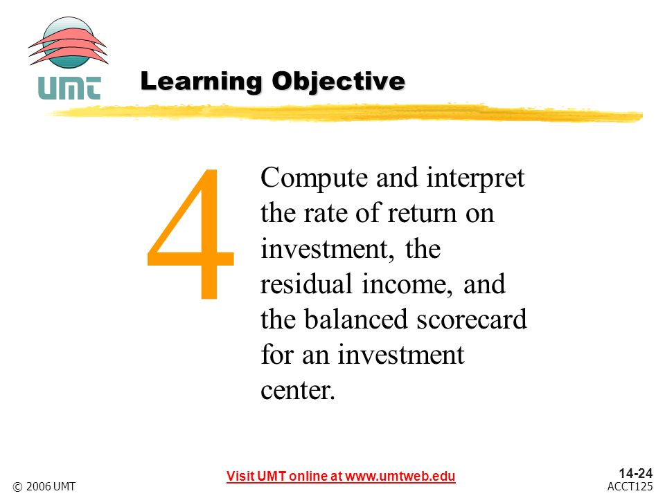 Visit UMT online at ACCT125© 2006 UMT Compute and interpret the rate of return on investment, the residual income, and the balanced scorecard for an investment center.