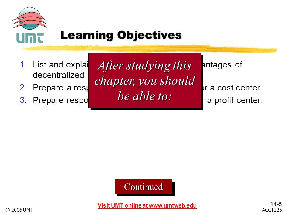 Visit UMT online at ACCT125© 2006 UMT ContinuedContinued Learning Objectives 1.List and explain the advantages and disadvantages of decentralized operations.