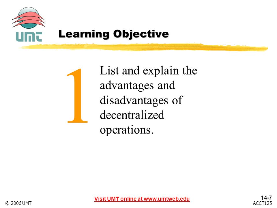 Visit UMT online at ACCT125© 2006 UMT 1 List and explain the advantages and disadvantages of decentralized operations.