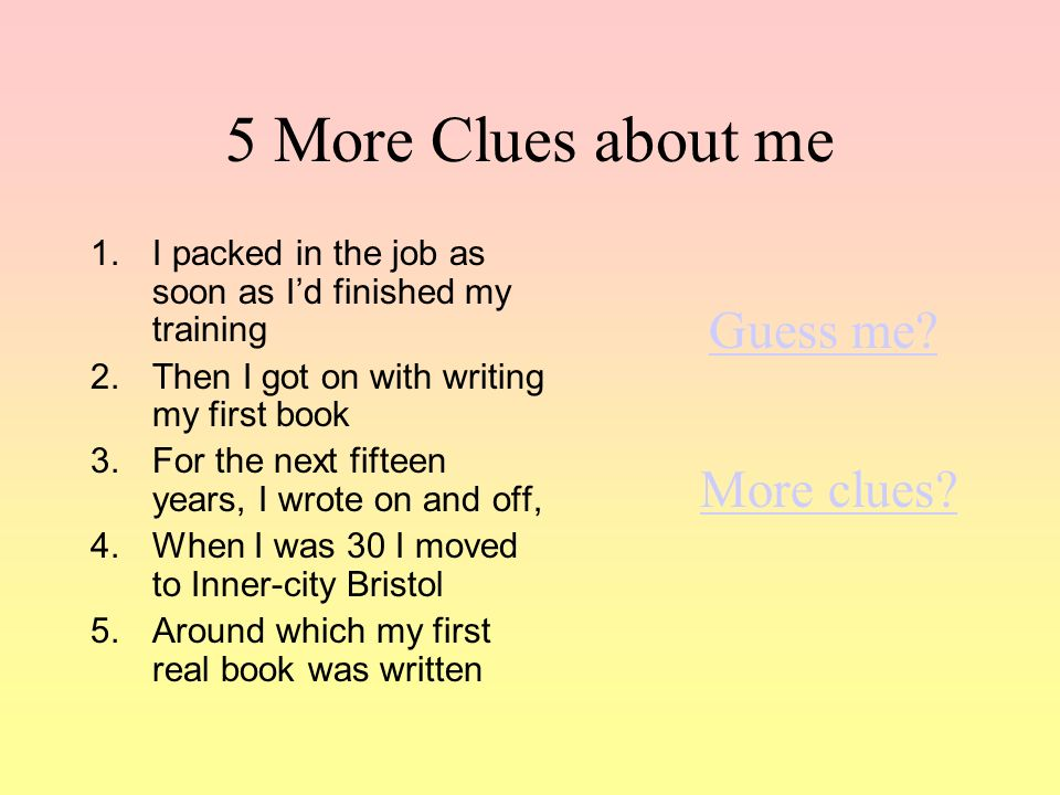 5 More Clues about me 1.I packed in the job as soon as Id finished my training 2.Then I got on with writing my first book 3.For the next fifteen years, I wrote on and off, 4.When I was 30 I moved to Inner-city Bristol 5.Around which my first real book was written Guess me.