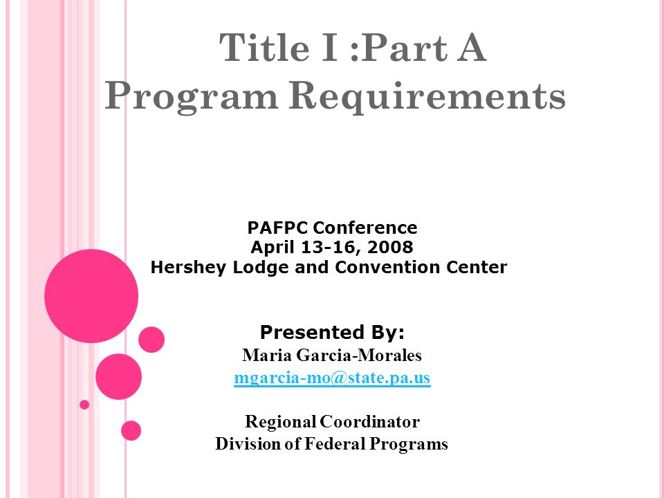 Title I :Part A Program Requirements PAFPC Conference April 13-16, 2008 Hershey Lodge and Convention Center Presented By: Maria Garcia-Morales mgarcia-mo@state.pa.us Regional Coordinator Division of Federal Programs