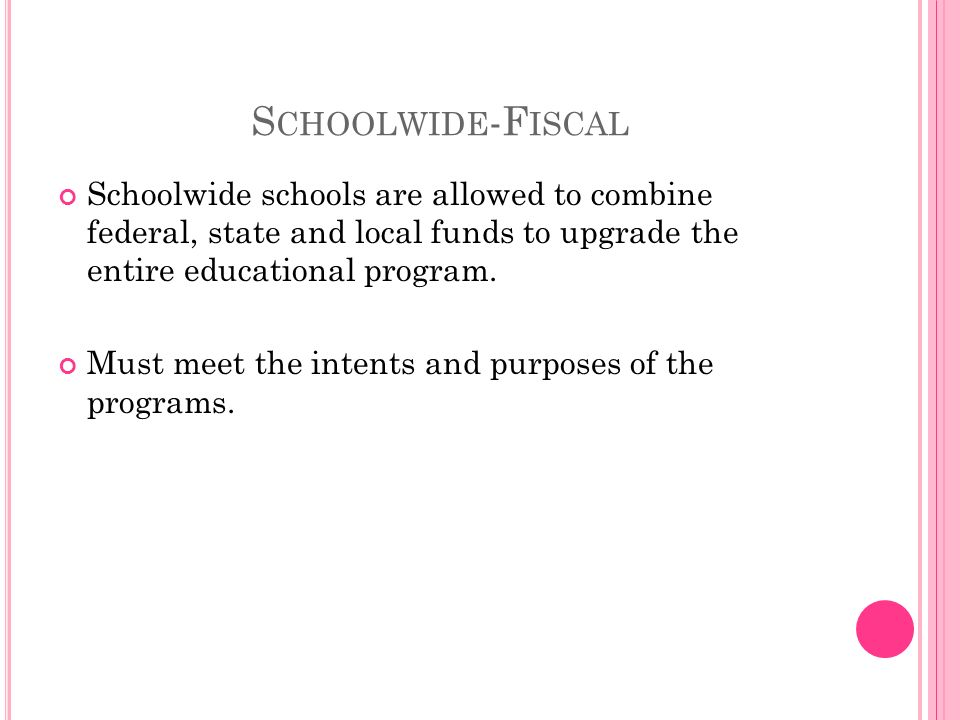 S CHOOLWIDE -F ISCAL Schoolwide schools are allowed to combine federal, state and local funds to upgrade the entire educational program.