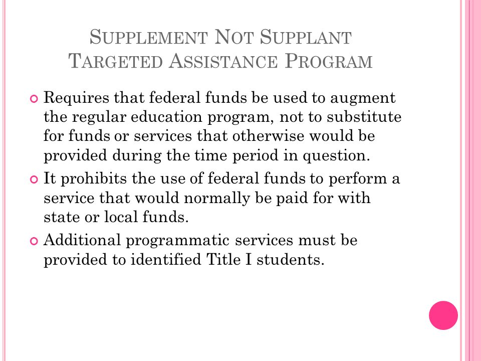 S UPPLEMENT N OT S UPPLANT T ARGETED A SSISTANCE P ROGRAM Requires that federal funds be used to augment the regular education program, not to substitute for funds or services that otherwise would be provided during the time period in question.
