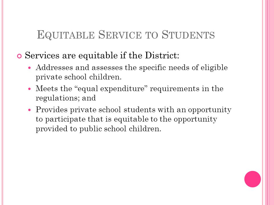 E QUITABLE S ERVICE TO S TUDENTS Services are equitable if the District: Addresses and assesses the specific needs of eligible private school children.