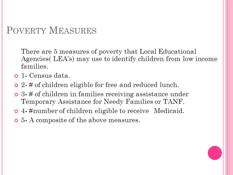 P OVERTY M EASURES LEAs must use the same measure of poverty with respect to all school attendance area for the purpose of: Identifying eligible school attendance area.
