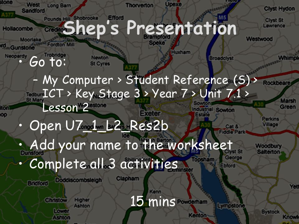 Sheps Presentation Go to: –My Computer > Student Reference (S) > ICT > Key Stage 3 > Year 7 > Unit 7.1 > Lesson 2 Open U7_1_L2_Res2b Add your name to