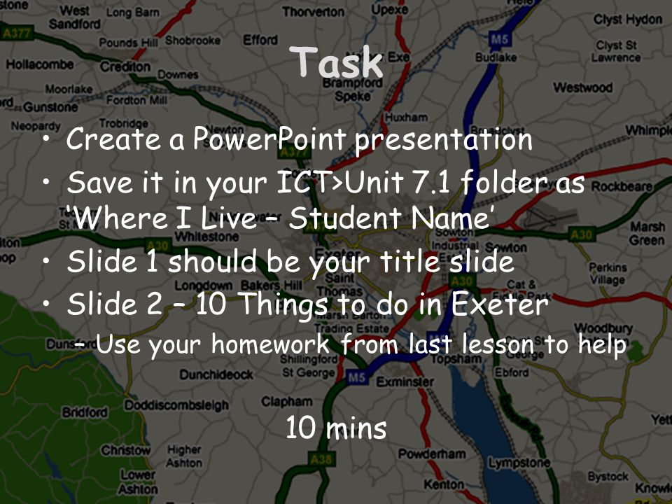 Task Create a PowerPoint presentation Save it in your ICT>Unit 7.1 folder as Where I Live – Student Name Slide 1 should be your title slide Slide 2 –