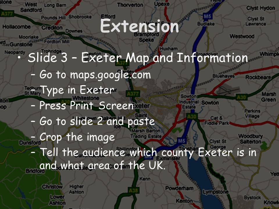 Extension Slide 3 – Exeter Map and Information –Go to maps.google.com –Type in Exeter –Press Print Screen –Go to slide 2 and paste –Crop the image –Te