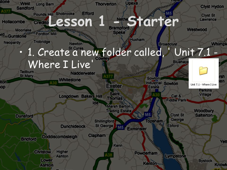 Lesson 1 - Starter 1. Create a new folder called, ' Unit 7.1 - Where I Live'