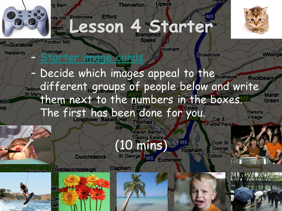 Lesson 4 Starter –Starter image cardsStarter image cards –Decide which images appeal to the different groups of people below and write them next to th