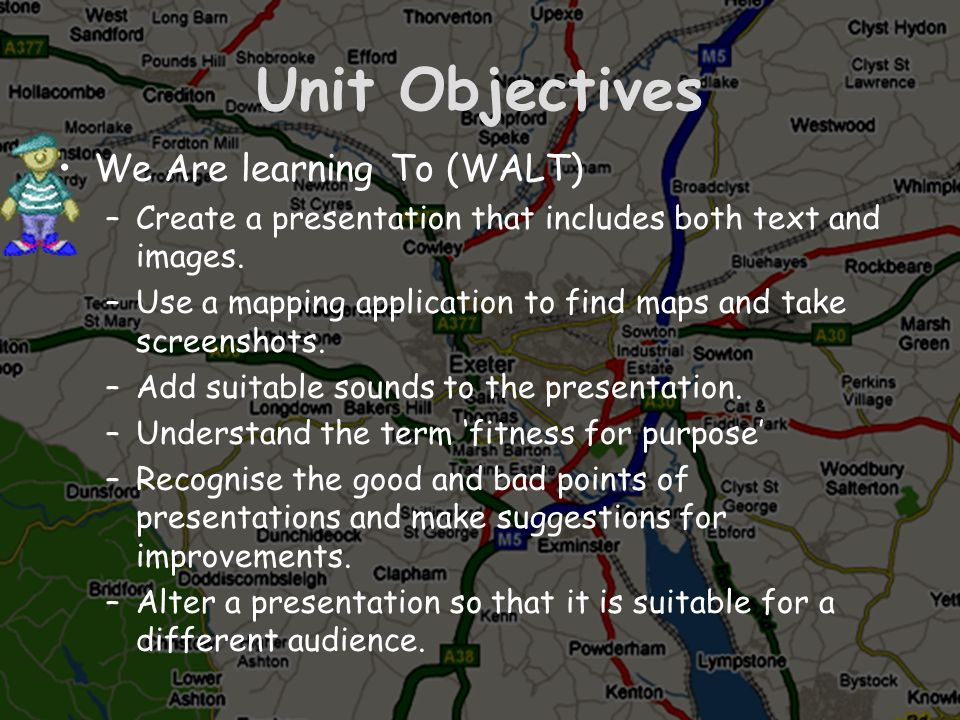Unit Objectives We Are learning To (WALT) –Create a presentation that includes both text and images. –Use a mapping application to find maps and take