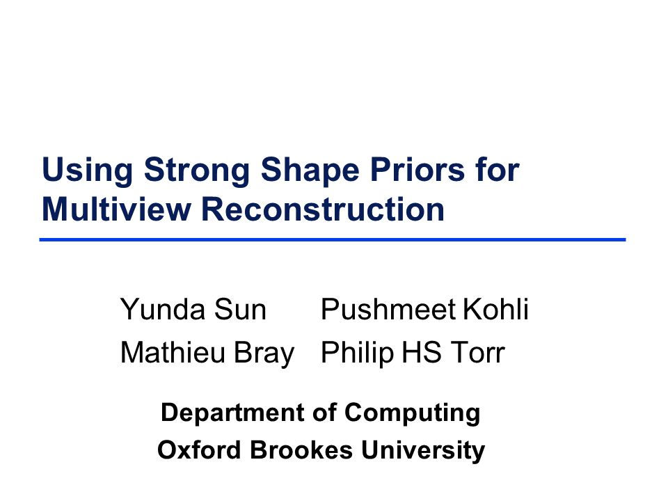 Using Strong Shape Priors for Multiview Reconstruction Yunda SunPushmeet Kohli Mathieu BrayPhilip HS Torr Department of Computing Oxford Brookes University