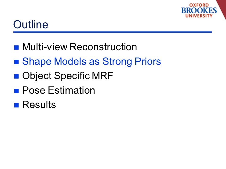 Outline n Multi-view Reconstruction n Shape Models as Strong Priors n Object Specific MRF n Pose Estimation n Results