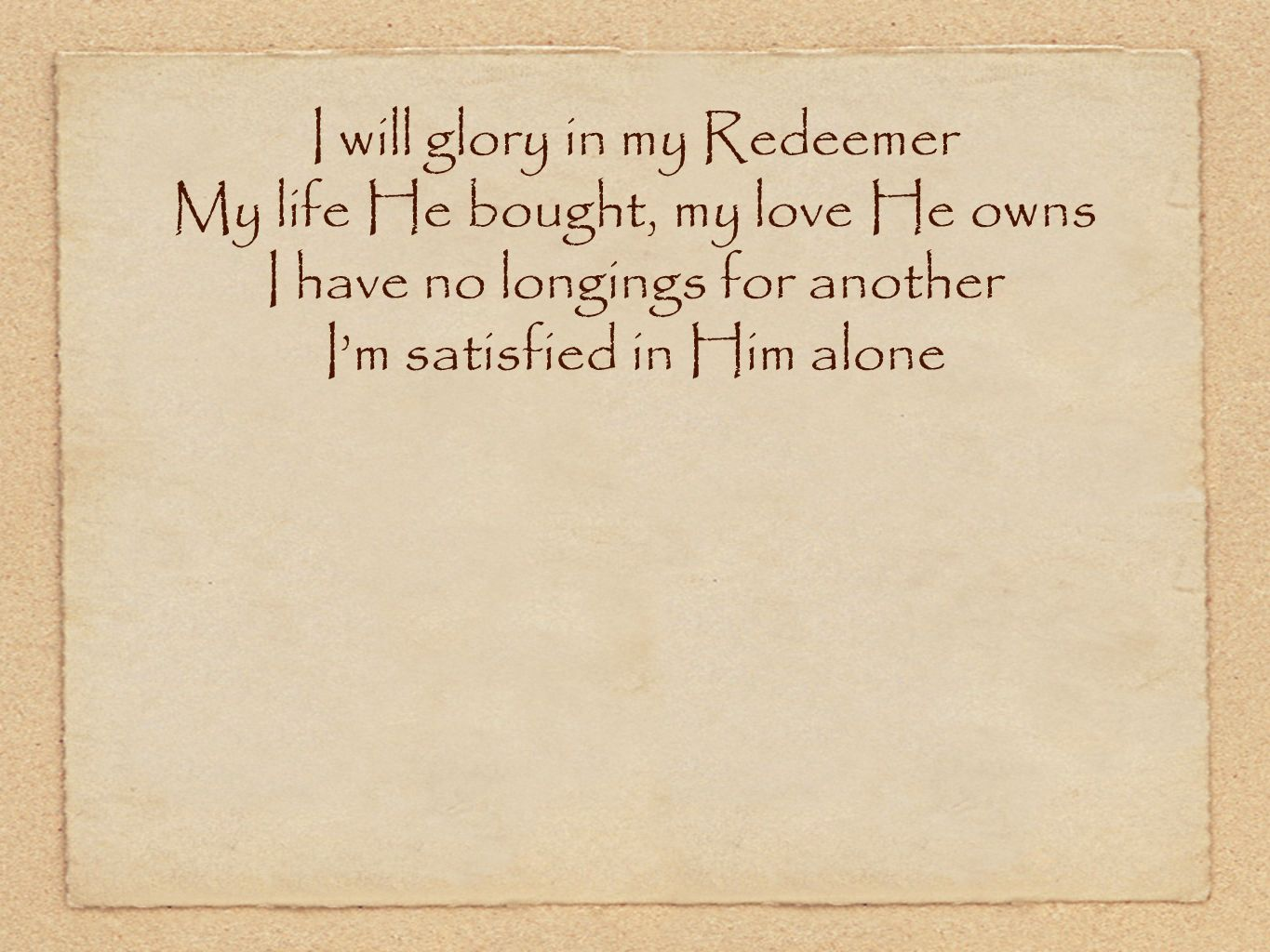 I will glory in my Redeemer My life He bought, my love He owns I have no longings for another Im satisfied in Him alone