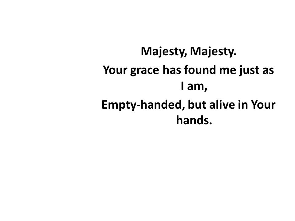 Majesty, Majesty. Your grace has found me just as I am, Empty-handed, but alive in Your hands.