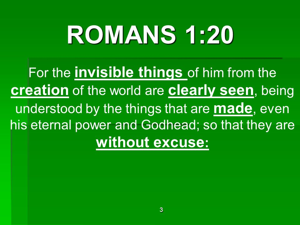 ROMANS 1:20 For the invisible things of him from the creation of the world are clearly seen, being understood by the things that are made, even his eternal power and Godhead; so that they are without excuse : 3