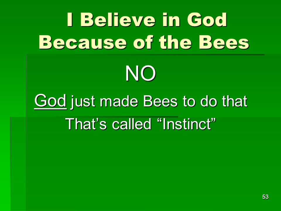 I Believe in God Because of the Bees I Believe in God Because of the Bees NO God just made Bees to do that Thats called Instinct 53