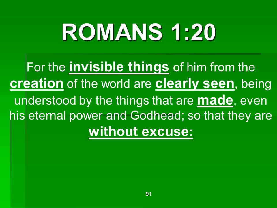 ROMANS 1:20 For the invisible things of him from the creation of the world are clearly seen, being understood by the things that are made, even his eternal power and Godhead; so that they are without excuse : 91