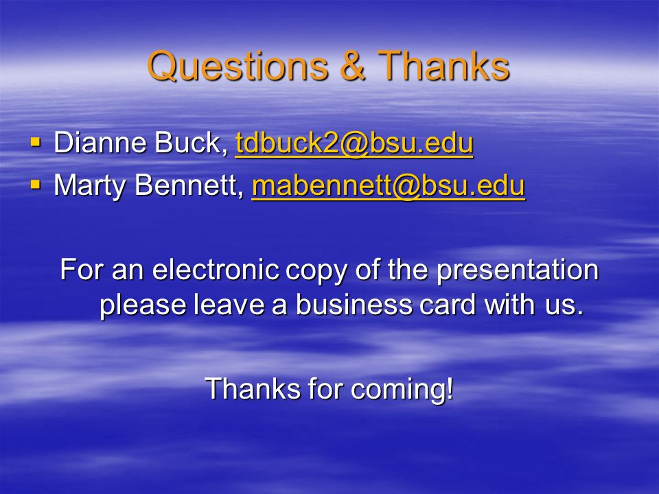 Questions & Thanks Dianne Buck, tdbuck2@bsu.edu Dianne Buck, tdbuck2@bsu.edutdbuck2@bsu.edu Marty Bennett, mabennett@bsu.edu Marty Bennett, mabennett@bsu.edumabennett@bsu.edu For an electronic copy of the presentation please leave a business card with us.