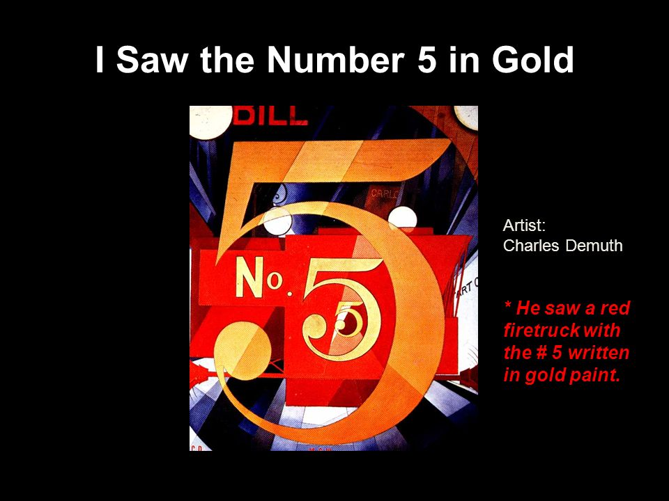 I Saw the Number 5 in Gold Artist: Charles Demuth * He saw a red firetruck with the # 5 written in gold paint.