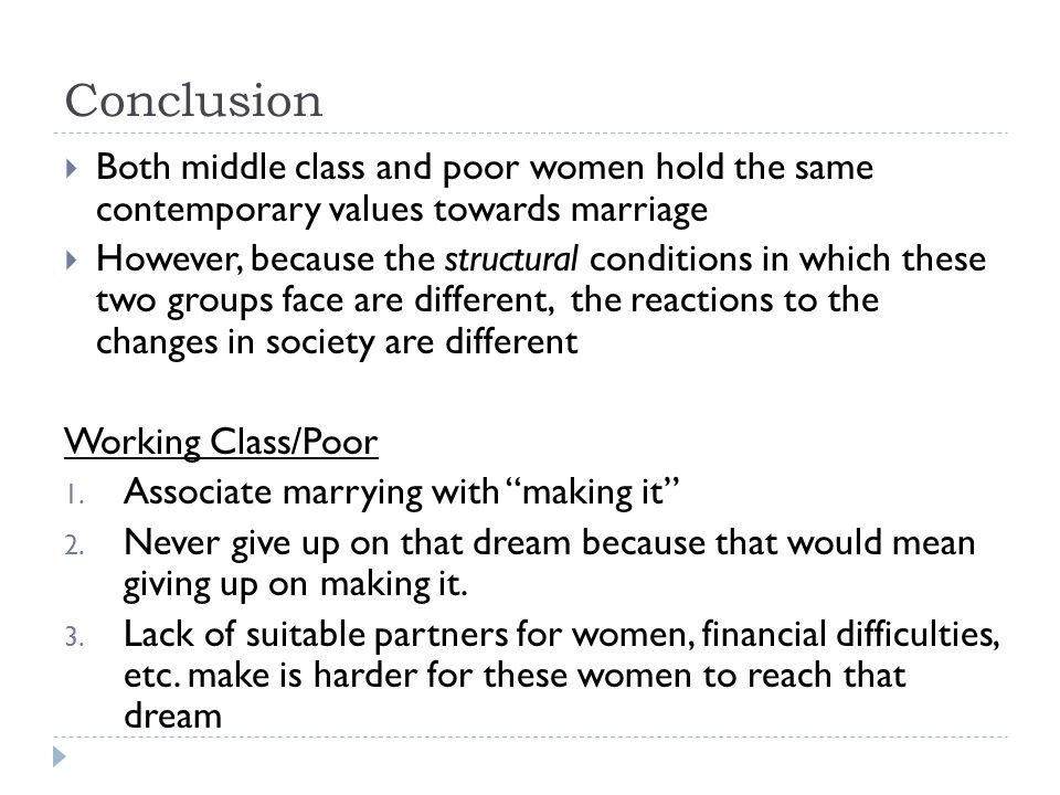 Conclusion Both middle class and poor women hold the same contemporary values towards marriage However, because the structural conditions in which the