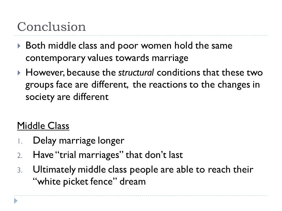 Conclusion Both middle class and poor women hold the same contemporary values towards marriage However, because the structural conditions that these t