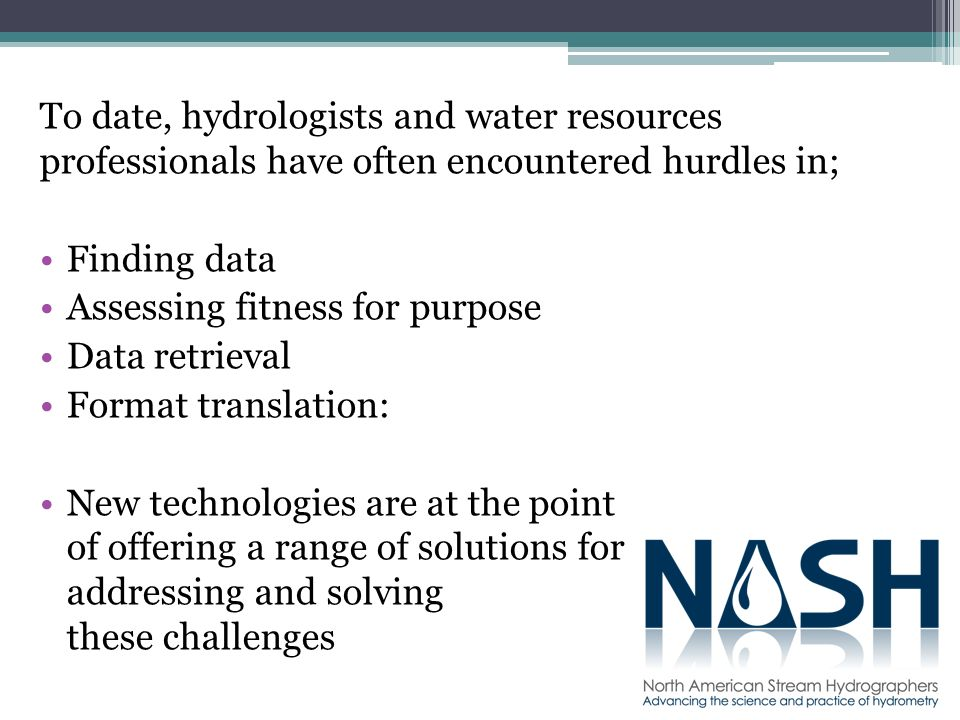 To date, hydrologists and water resources professionals have often encountered hurdles in; Finding data Assessing fitness for purpose Data retrieval Format translation: New technologies are at the point of offering a range of solutions for addressing and solving these challenges