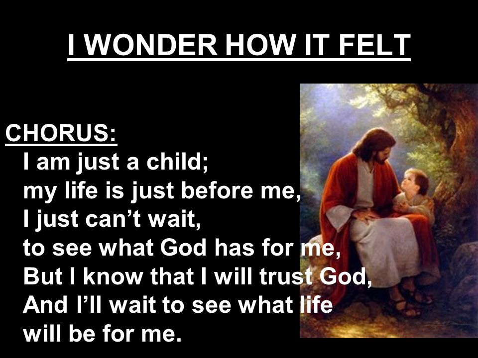 CHORUS: I am just a child; my life is just before me, I just cant wait, to see what God has for me, But I know that I will trust God, And Ill wait to