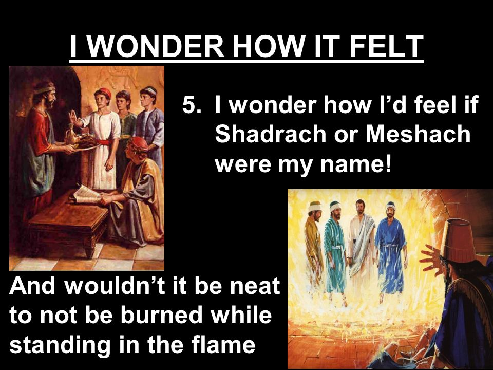 And wouldnt it be neat to not be burned while standing in the flame 5.I wonder how Id feel if Shadrach or Meshach were my name!