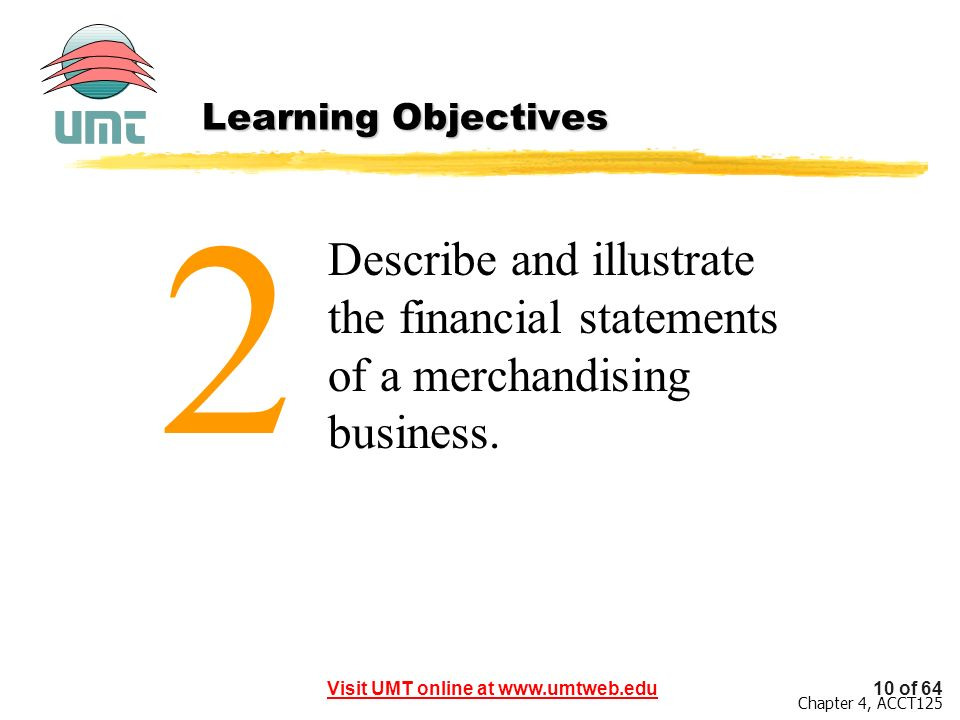 10 of 64Visit UMT online at www.umtweb.edu Chapter 4, ACCT125 Describe and illustrate the financial statements of a merchandising business. 2 Learning