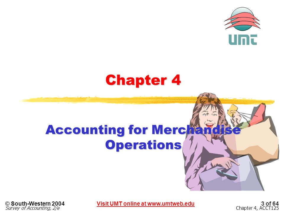 Visit UMT online at www.umtweb.edu© South-Western 2004 Survey of Accounting, 2/e 3 of 64 Chapter 4, ACCT125 Chapter 4 Accounting for Merchandise Opera