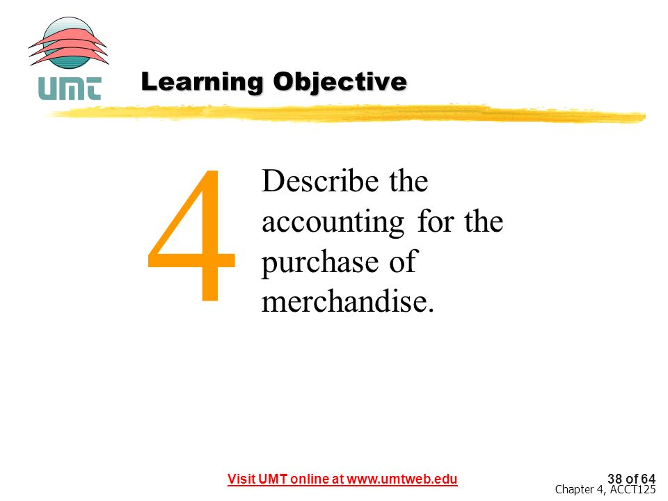 38 of 64Visit UMT online at www.umtweb.edu Chapter 4, ACCT125 Describe the accounting for the purchase of merchandise. 4 Learning Objective